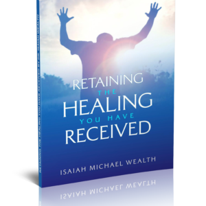 How to retain the healing you have received - Dr. Isaiah Wealth